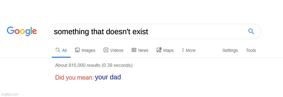 Ow! |  something that doesn't exist; your dad | image tagged in did you mean | made w/ Imgflip meme maker
