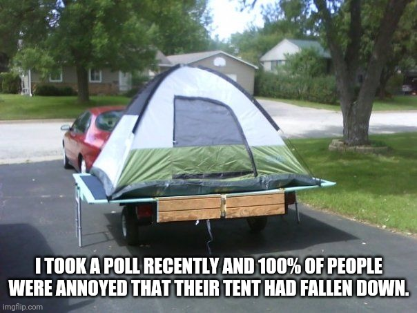 Tent on trailer |  I TOOK A POLL RECENTLY AND 100% OF PEOPLE WERE ANNOYED THAT THEIR TENT HAD FALLEN DOWN. | image tagged in tent on trailer | made w/ Imgflip meme maker
