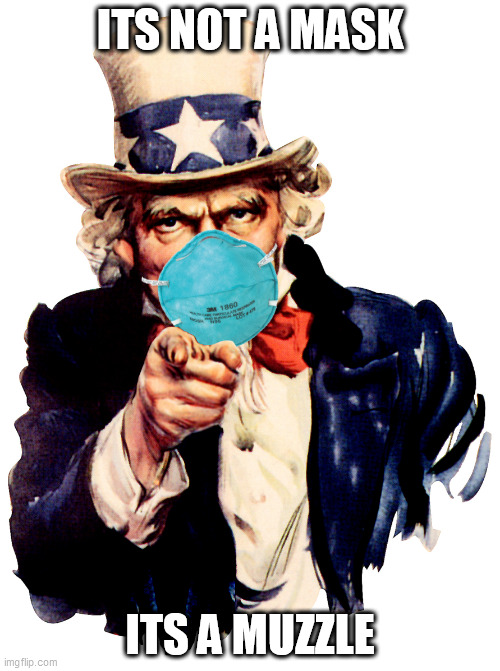 uncle sam i want you to mask n95 covid coronavirus |  ITS NOT A MASK; ITS A MUZZLE | image tagged in uncle sam i want you to mask n95 covid coronavirus | made w/ Imgflip meme maker
