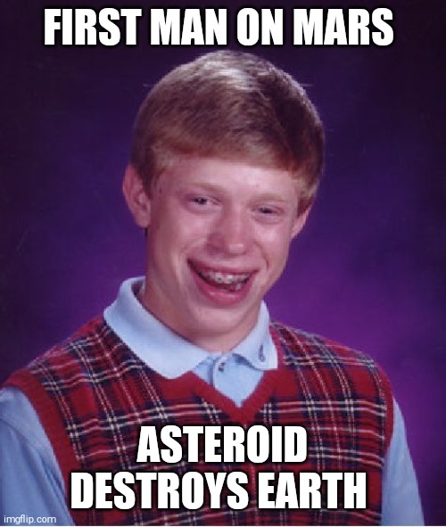 Bad Luck Brian Meme |  FIRST MAN ON MARS; ASTEROID DESTROYS EARTH | image tagged in memes,bad luck brian,mars,space force,asteroid | made w/ Imgflip meme maker