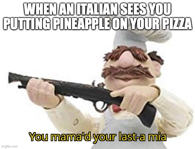 You mama'd your last-a mia |  WHEN AN ITALIAN SEES YOU PUTTING PINEAPPLE ON YOUR PIZZA | image tagged in you mama'd your last-a mia | made w/ Imgflip meme maker