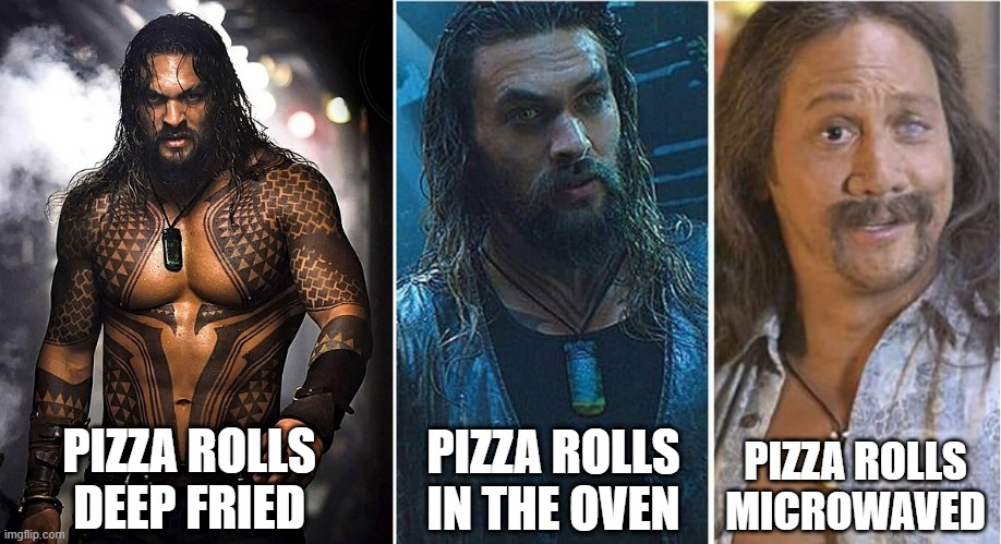 Pizza Rolls |  PIZZA ROLLS IN THE OVEN; PIZZA ROLLS DEEP FRIED; PIZZA ROLLS MICROWAVED | image tagged in pizza rolls,jason momoa | made w/ Imgflip meme maker