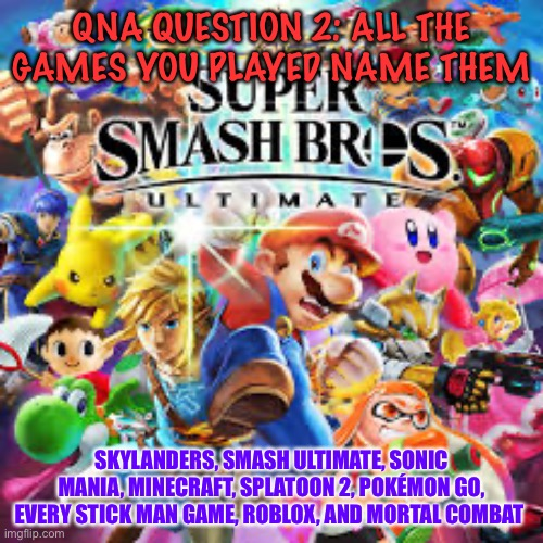 Qna question 2 |  QNA QUESTION 2: ALL THE GAMES YOU PLAYED NAME THEM; SKYLANDERS, SMASH ULTIMATE, SONIC MANIA, MINECRAFT, SPLATOON 2, POKÉMON GO, EVERY STICK MAN GAME, ROBLOX, AND MORTAL COMBAT | image tagged in dead memes week | made w/ Imgflip meme maker