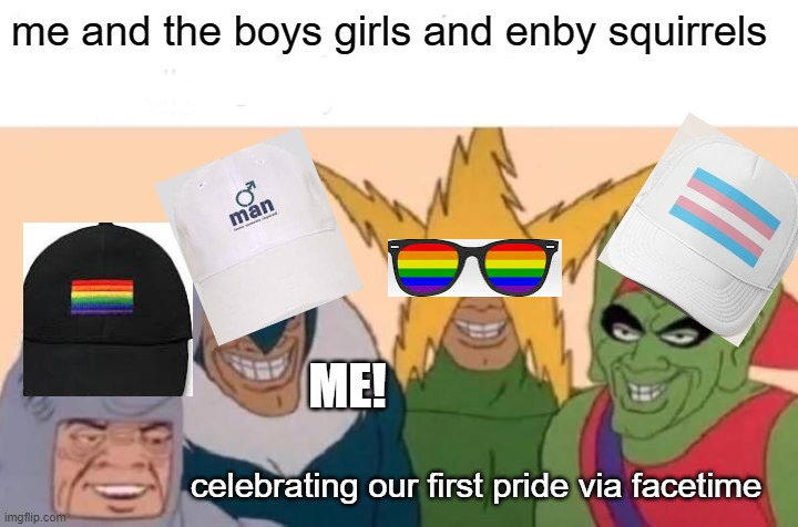this took me so long to make but......happy pride everyone! |  me and the boys girls and enby squirrels; ME! celebrating our first pride via facetime | image tagged in memes,me and the boys | made w/ Imgflip meme maker