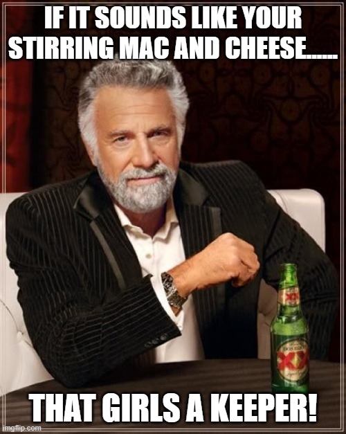 The Most Interesting Man In The World |  IF IT SOUNDS LIKE YOUR STIRRING MAC AND CHEESE...... THAT GIRLS A KEEPER! | image tagged in memes,the most interesting man in the world | made w/ Imgflip meme maker
