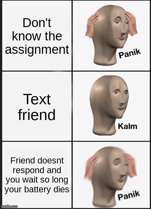 Panik Kalm Panik |  Don't know the assignment; Text friend; Friend doesnt respond and you wait so long your battery dies | image tagged in memes,panik kalm panik,texting,online school,school | made w/ Imgflip meme maker