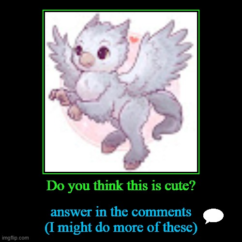 cute? 1 | Do you think this is cute? | answer in the comments (I might do more of these) | image tagged in funny,demotivationals | made w/ Imgflip demotivational maker