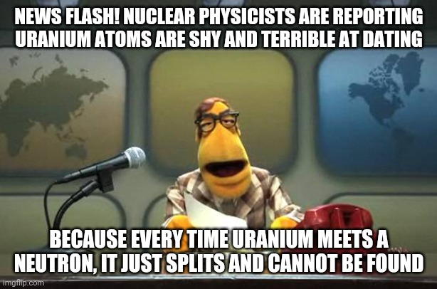 One for the nuclear folks |  NEWS FLASH! NUCLEAR PHYSICISTS ARE REPORTING URANIUM ATOMS ARE SHY AND TERRIBLE AT DATING; BECAUSE EVERY TIME URANIUM MEETS A NEUTRON, IT JUST SPLITS AND CANNOT BE FOUND | image tagged in muppet news flash,nuclear,energy,dating | made w/ Imgflip meme maker