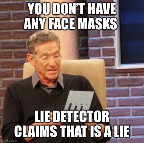 Maury Lie Detector |  YOU DON'T HAVE ANY FACE MASKS; LIE DETECTOR CLAIMS THAT IS A LIE | image tagged in memes,maury lie detector | made w/ Imgflip meme maker