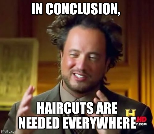 Ancient Aliens |  IN CONCLUSION, HAIRCUTS ARE NEEDED EVERYWHERE | image tagged in memes,ancient aliens | made w/ Imgflip meme maker