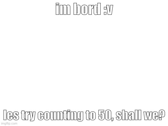 var title = null |  im bord :v; les try counting to 50, shall we? | image tagged in blank white template,counting,50 | made w/ Imgflip meme maker