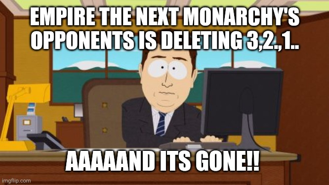 Our Opponents is Gone! |  EMPIRE THE NEXT MONARCHY'S  OPPONENTS IS DELETING 3,2.,1.. AAAAAND ITS GONE!! | image tagged in memes,aaaaand its gone | made w/ Imgflip meme maker