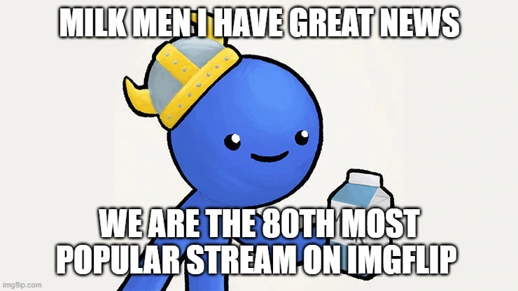 got milk |  MILK MEN I HAVE GREAT NEWS; WE ARE THE 80TH MOST POPULAR STREAM ON IMGFLIP | image tagged in got milk | made w/ Imgflip meme maker