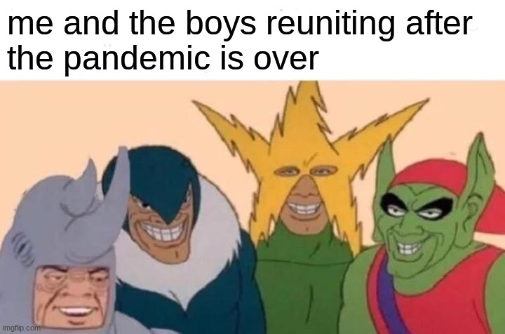 for now, stay inside! |  me and the boys reuniting after the pandemic is over | image tagged in memes,me and the boys | made w/ Imgflip meme maker
