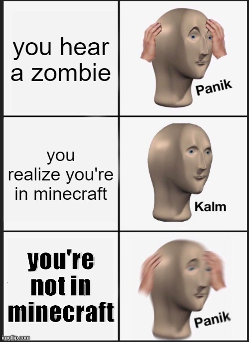 Panik Kalm Panik Meme |  you hear a zombie; you realize you're in minecraft; you're not in minecraft | image tagged in memes,panik kalm panik | made w/ Imgflip meme maker