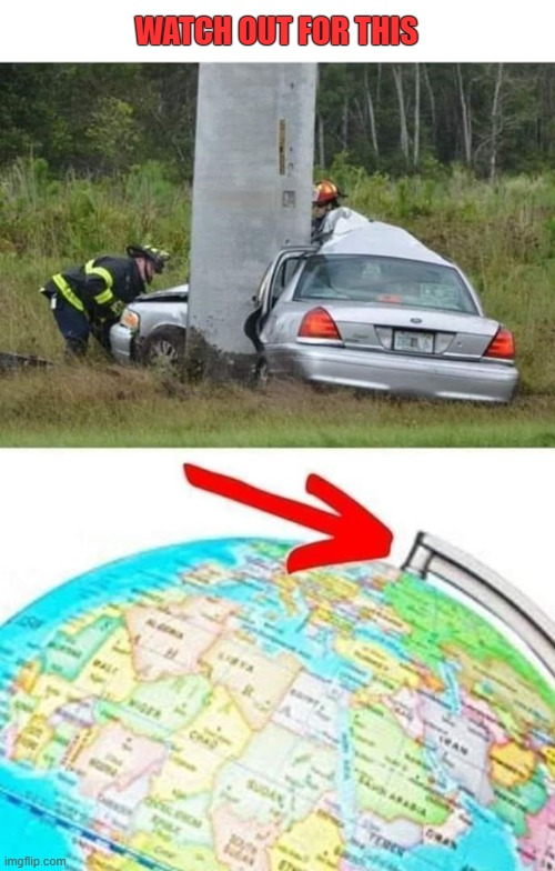 Globe Trotting |  WATCH OUT FOR THIS | image tagged in car crash,axis,globe | made w/ Imgflip meme maker