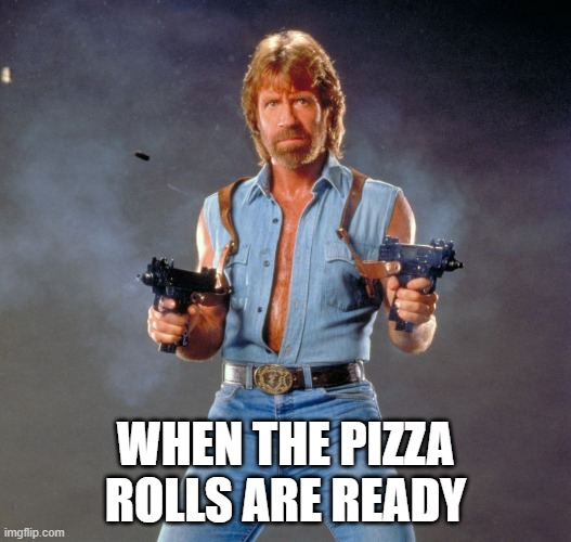pizza rolls |  WHEN THE PIZZA ROLLS ARE READY | image tagged in memes,chuck norris guns,chuck norris | made w/ Imgflip meme maker