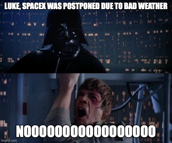 nOoOoOoOoOoO |  LUKE, SPACEX WAS POSTPONED DUE TO BAD WEATHER; NOOOOOOOOOOOOOOOOO | image tagged in nooooooooooo | made w/ Imgflip meme maker