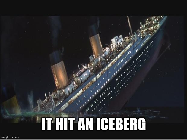 IT HIT AN ICEBERG | image tagged in titanic sinking | made w/ Imgflip meme maker