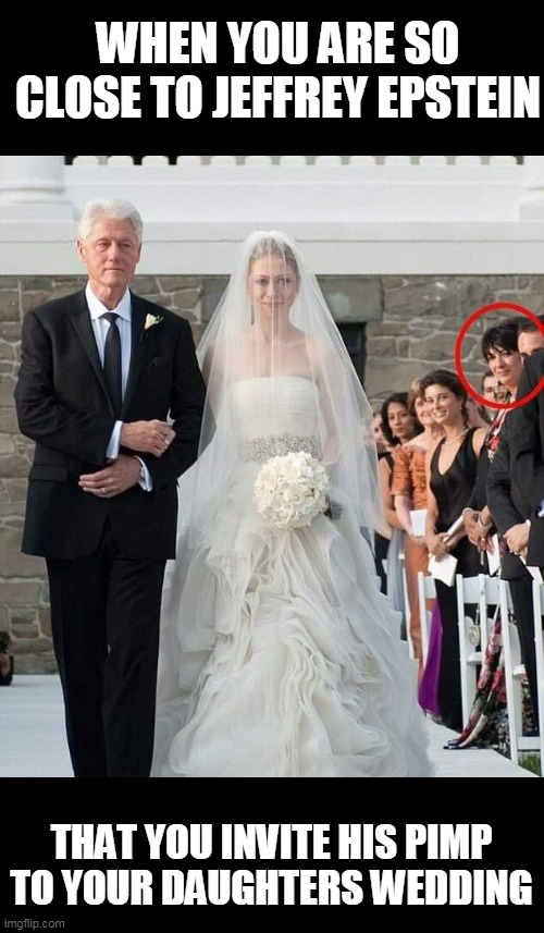 WHEN YOU ARE SO CLOSE TO JEFFREY EPSTEIN THAT YOU INVITE HIS PIMP TO YOUR DAUGHTERS WEDDING | made w/ Imgflip meme maker