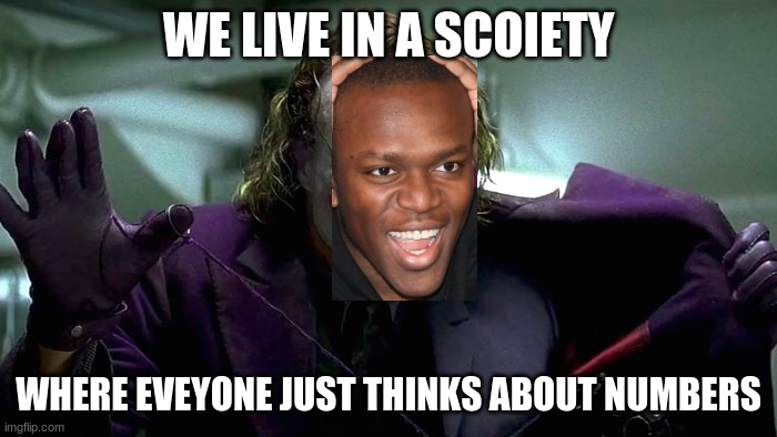 ksi |  WE LIVE IN A SCOIETY; WHERE EVEYONE JUST THINKS ABOUT NUMBERS | image tagged in we live in a society,ksi,cancer | made w/ Imgflip meme maker