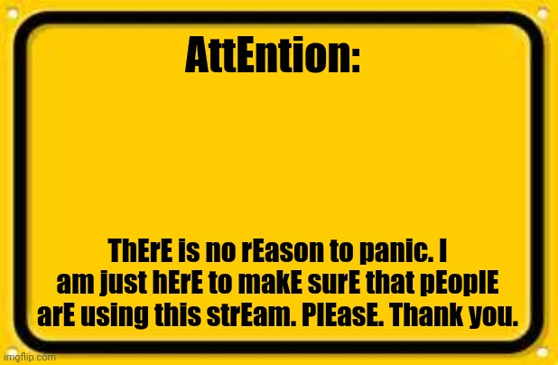 Blank Yellow Sign |  AttEntion:; ThErE is no rEason to panic. I am just hErE to makE surE that pEoplE arE using this strEam. PlEasE. Thank you. | image tagged in memes,blank yellow sign | made w/ Imgflip meme maker