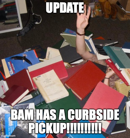 BAM is a bookstore and are SO STINKING SMART!!! |  UPDATE; BAM HAS A CURBSIDE PICKUP!!!!!!!!!! | image tagged in so much books,bam,booksamillion,smart,everyone should be like them,keep reading the tags | made w/ Imgflip meme maker