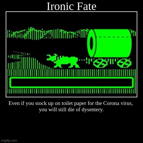 Ironic Fate | Even if you stock up on toilet paper for the Corona virus,  you will still die of dysentery. | image tagged in funny,demotivationals,corona virus,oregon trail | made w/ Imgflip demotivational maker