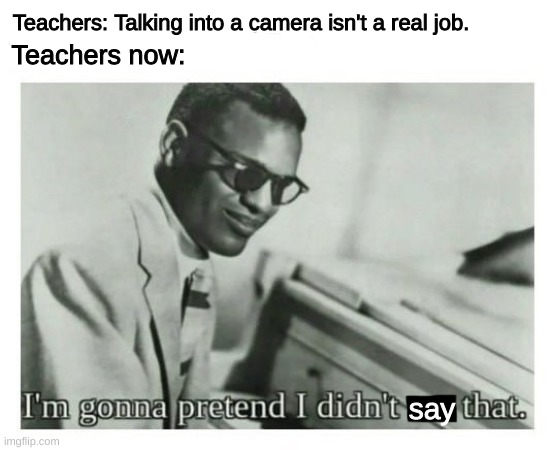 Online School |  Teachers: Talking into a camera isn't a real job. Teachers now:; say | image tagged in i'm gonna pretend i didn't see that,covid-19,online school | made w/ Imgflip meme maker