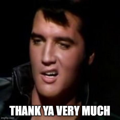 THANK YA VERY MUCH | image tagged in elvis thank you | made w/ Imgflip meme maker