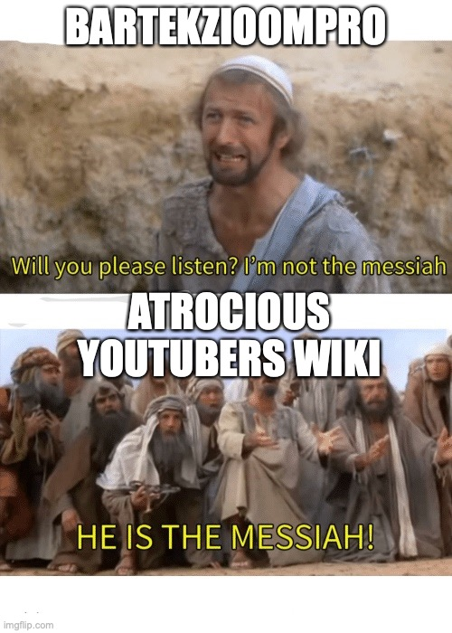 He is the messiah |  BARTEKZIOOMPRO; ATROCIOUS YOUTUBERS WIKI | image tagged in he is the messiah | made w/ Imgflip meme maker