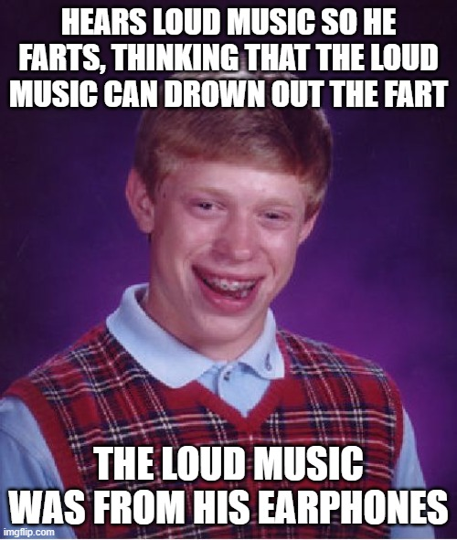 Bad Luck Brian |  HEARS LOUD MUSIC SO HE FARTS, THINKING THAT THE LOUD MUSIC CAN DROWN OUT THE FART; THE LOUD MUSIC WAS FROM HIS EARPHONES | image tagged in memes,bad luck brian,lol,fun,funny,unlucky brian | made w/ Imgflip meme maker