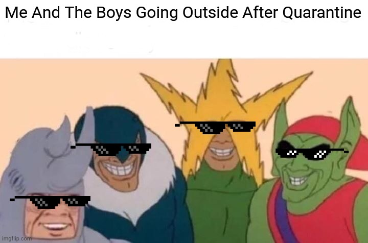 Me And The Boys |  Me And The Boys Going Outside After Quarantine | image tagged in memes,me and the boys | made w/ Imgflip meme maker