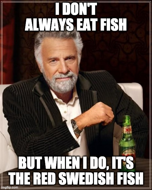Swedish Fish |  I DON'T ALWAYS EAT FISH; BUT WHEN I DO, IT'S THE RED SWEDISH FISH | image tagged in memes,the most interesting man in the world | made w/ Imgflip meme maker