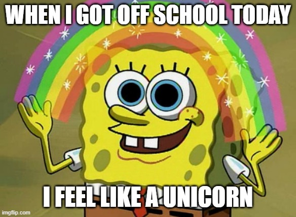 When i got off for school today, |  WHEN I GOT OFF SCHOOL TODAY; I FEEL LIKE A UNICORN | image tagged in memes,imagination spongebob | made w/ Imgflip meme maker