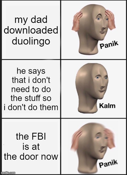 Don't skip the lessons, guys |  my dad downloaded duolingo; he says that i don't need to do the stuff so i don't do them; the FBI is at the door now | image tagged in memes,panik kalm panik,funny,fun,duolingo | made w/ Imgflip meme maker