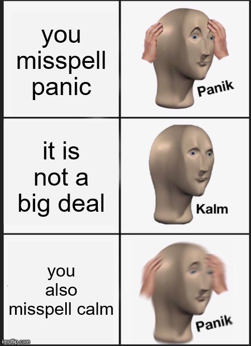 Panik Kalm Panik |  you misspell panic; it is not a big deal; you also misspell calm | image tagged in memes,panik kalm panik | made w/ Imgflip meme maker