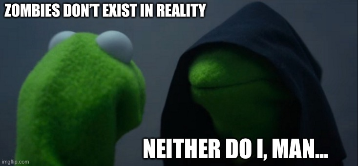 ZOMBIES DON'T EXIST IN REALITY NEITHER DO I, MAN... | image tagged in memes,evil kermit | made w/ Imgflip meme maker