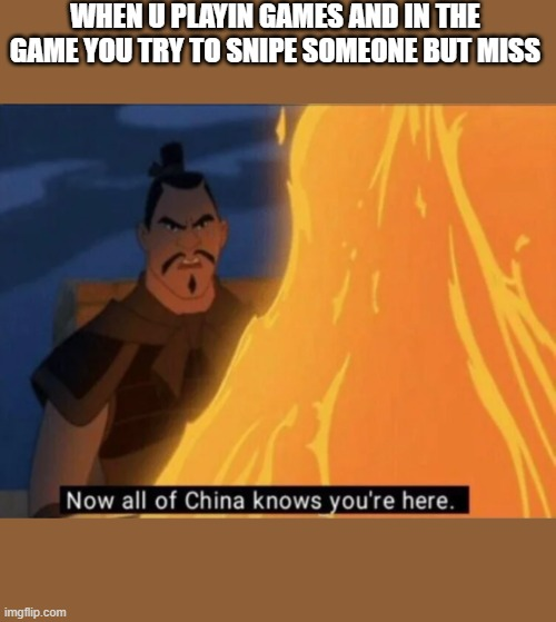 Now all of China knows you're here |  WHEN U PLAYIN GAMES AND IN THE GAME YOU TRY TO SNIPE SOMEONE BUT MISS | image tagged in now all of china knows you're here | made w/ Imgflip meme maker