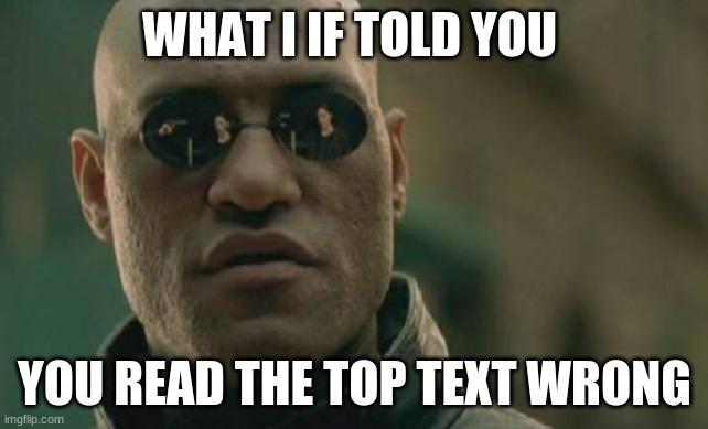 got you |  WHAT I IF TOLD YOU; YOU READ THE TOP TEXT WRONG | image tagged in memes,matrix morpheus,mind blown,mind trick | made w/ Imgflip meme maker