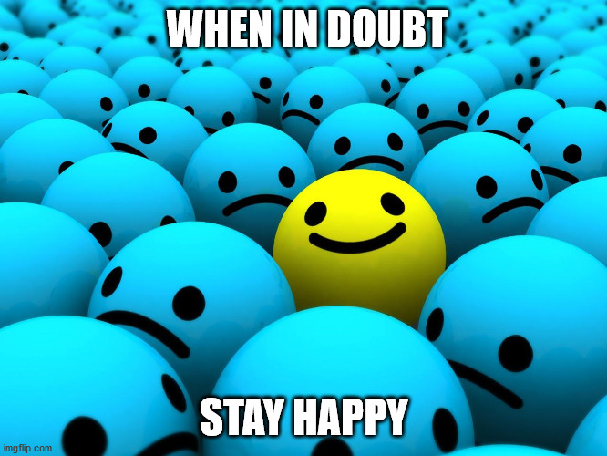 smile |  WHEN IN DOUBT; STAY HAPPY | image tagged in happy,sad | made w/ Imgflip meme maker