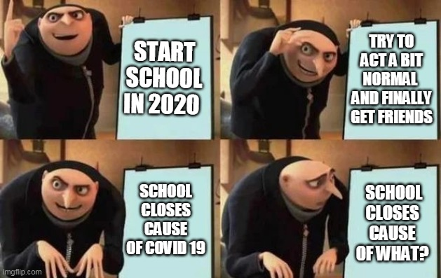 Gru's Plan |  START SCHOOL IN 2020; TRY TO ACT A BIT NORMAL  AND FINALLY GET FRIENDS; SCHOOL CLOSES CAUSE OF COVID 19; SCHOOL CLOSES CAUSE OF WHAT? | image tagged in gru's plan | made w/ Imgflip meme maker