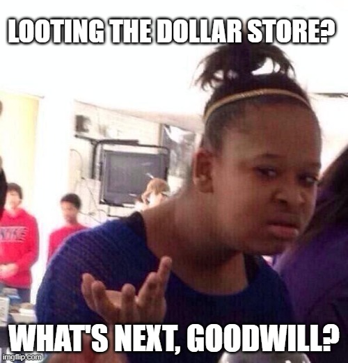 Black Girl Wat |  LOOTING THE DOLLAR STORE? WHAT'S NEXT, GOODWILL? | image tagged in memes,black girl wat | made w/ Imgflip meme maker
