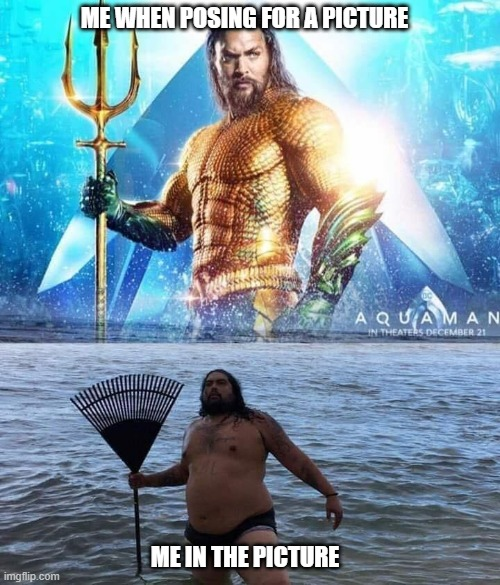 Taking pictures with friends |  ME WHEN POSING FOR A PICTURE; ME IN THE PICTURE | image tagged in me vs reality - aquaman | made w/ Imgflip meme maker