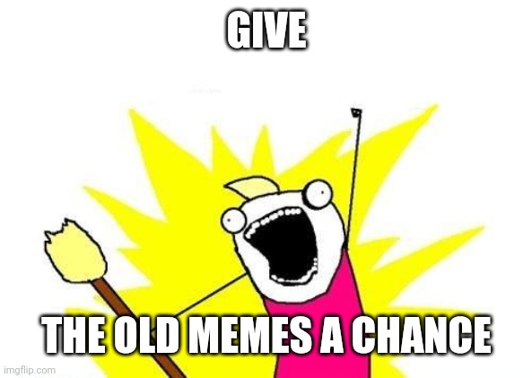 X All The Y |  GIVE; THE OLD MEMES A CHANCE | image tagged in memes,x all the y,nostalgia | made w/ Imgflip meme maker
