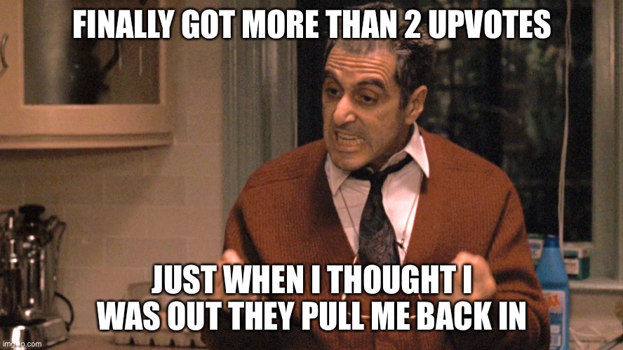 Just When I Thought I Was Out |  FINALLY GOT MORE THAN 2 UPVOTES; JUST WHEN I THOUGHT I WAS OUT THEY PULL ME BACK IN | image tagged in just when i thought i was out,memes,funny,imgflip,meanwhile on imgflip,upvotes | made w/ Imgflip meme maker