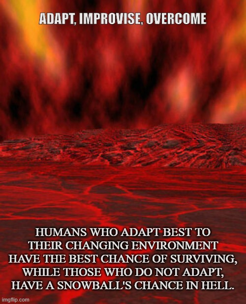 Survivalist 101 |  ADAPT, IMPROVISE, OVERCOME; HUMANS WHO ADAPT BEST TO THEIR CHANGING ENVIRONMENT HAVE THE BEST CHANCE OF SURVIVING, WHILE THOSE WHO DO NOT ADAPT, HAVE A SNOWBALL'S CHANCE IN HELL. | image tagged in survivalist,prepper,hell,adaptation,overman,humanity | made w/ Imgflip meme maker