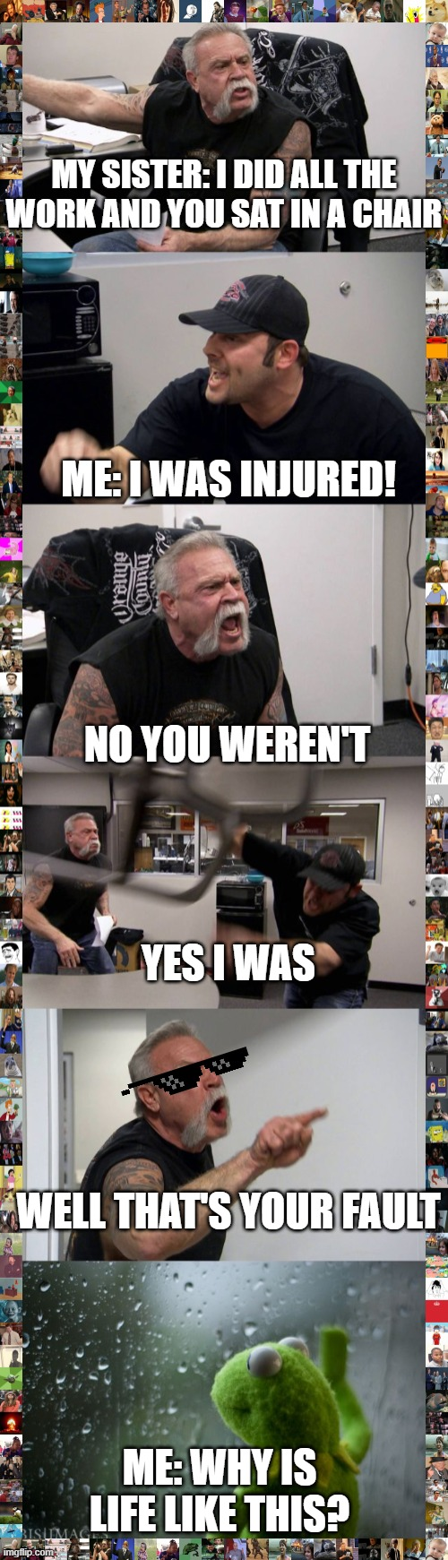 my sister and I |  MY SISTER: I DID ALL THE WORK AND YOU SAT IN A CHAIR; ME: I WAS INJURED! NO YOU WEREN'T; YES I WAS; WELL THAT'S YOUR FAULT; ME: WHY IS LIFE LIKE THIS? | image tagged in kermit window,memes,american chopper argument | made w/ Imgflip meme maker