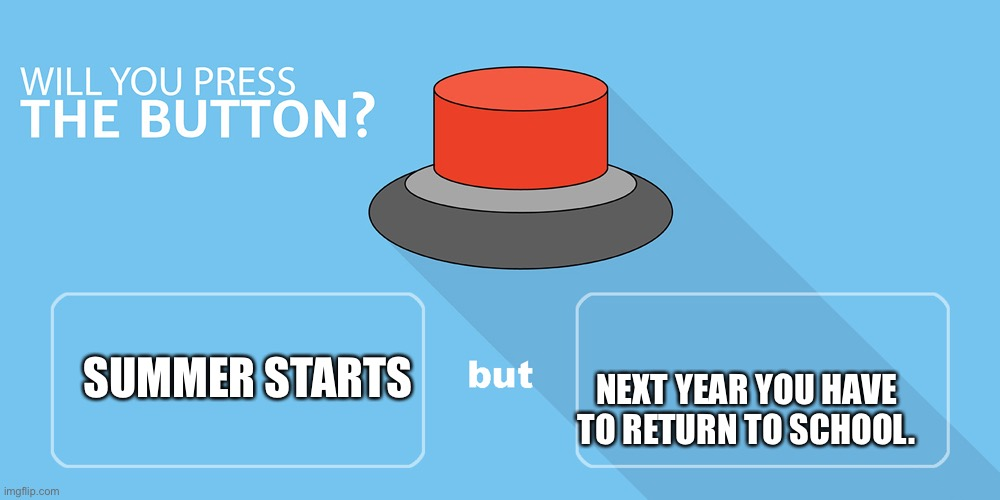 Button |  NEXT YEAR YOU HAVE TO RETURN TO SCHOOL. SUMMER STARTS | image tagged in would you press the button | made w/ Imgflip meme maker