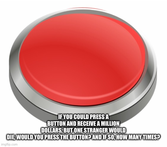 IF YOU COULD PRESS A BUTTON AND RECEIVE A MILLION DOLLARS, BUT ONE STRANGER WOULD DIE, WOULD YOU PRESS THE BUTTON? AND IF SO, HOW MANY TIMES? | made w/ Imgflip meme maker